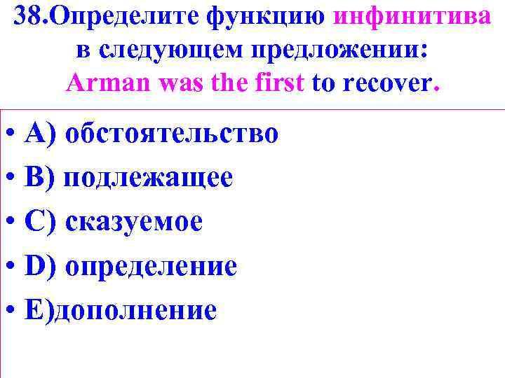 38. Определите функцию инфинитива в следующем предложении: Arman was the first to recover. •