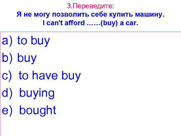 3. Переведите: Я не могу позволить себе купить машину. I can't afford ……(buy) a