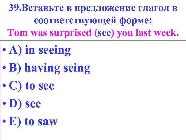 39. Вставьте в предложение глагол в соответствующей форме: Tom was surprised (see) you last