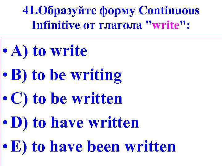41. Образуйте форму Сontinuous Infinitive от глагола