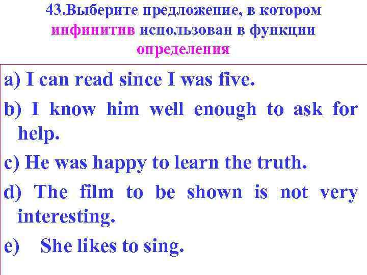 43. Выберите предложение, в котором инфинитив использован в функции определения a) I can read