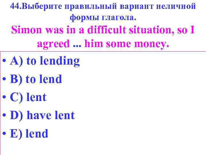 44. Выберите правильный вариант неличной формы глагола. Simon was in a difficult situation, so