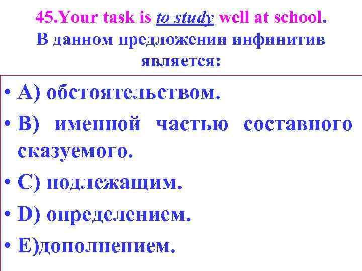 45. Your task is to study well at school. В данном предложении инфинитив является: