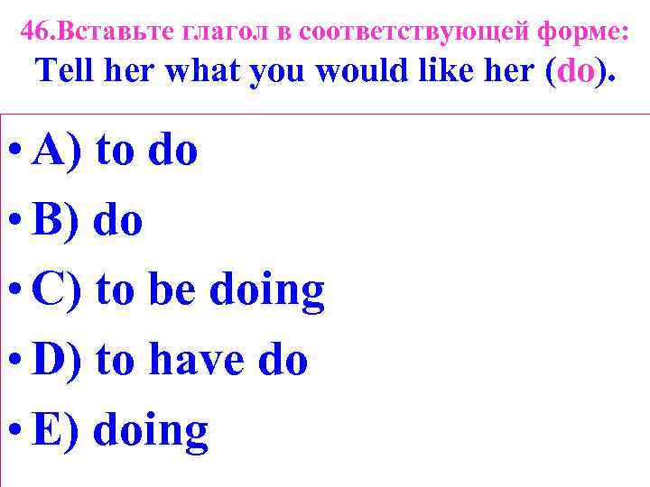 46. Вставьте глагол в соответствующей форме: Tell her what you would like her (do).