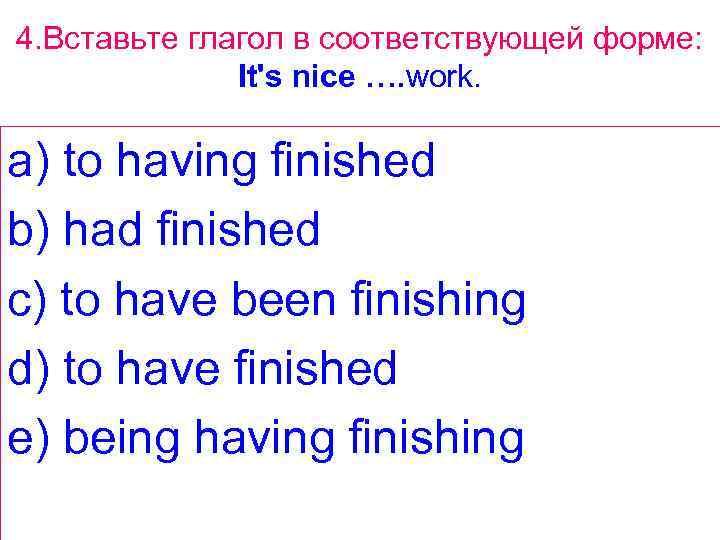 4. Вставьте глагол в соответствующей форме: It's nice …. work. a) to having finished
