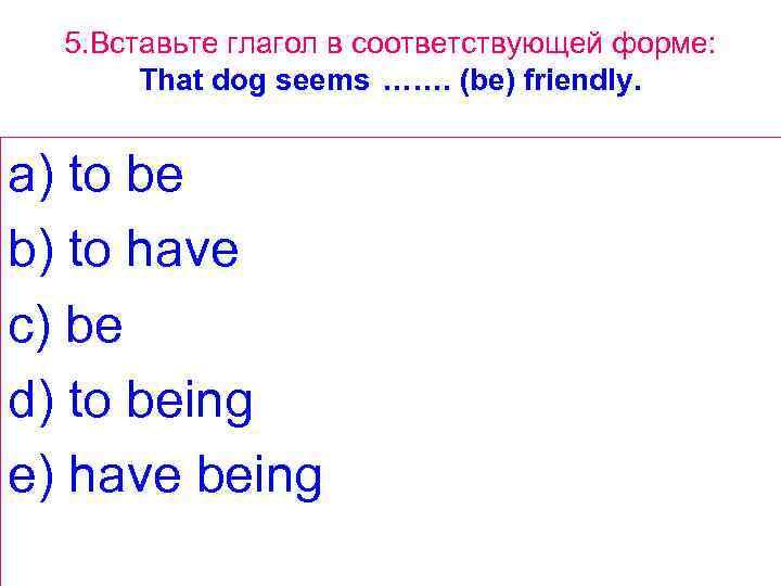 5. Вставьте глагол в соответствующей форме: That dog seems ……. (be) friendly. a) to