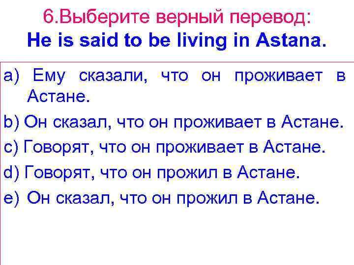6. Выберите верный перевод: He is said to be living in Astana. a) Ему