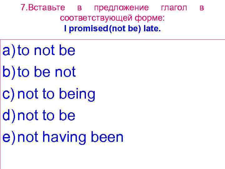 7. Вставьте в предложение глагол соответствующей форме: I promised(not be) late. a) to not