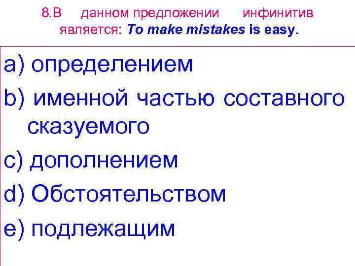 8. В данном предложении инфинитив является: То make mistakes is easy. a) определением b)
