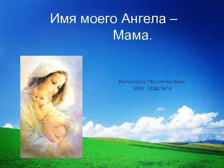Имя моего Ангела – Мама. Выполнила : Чистякова Вика. МОУ СОШ № 19