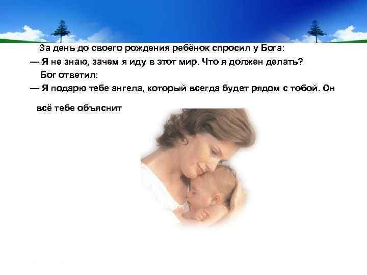 За день до своего рождения ребёнок спросил у Бога: — Я не знаю, зачем