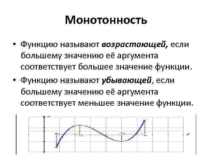 Монотонность • Функцию называют возрастающей, если большему значению её аргумента соответствует большее значение функции.