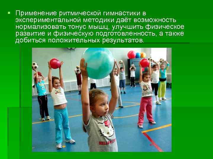 Применение ритмической гимнастики в экспериментальной методики даёт возможность нормализовать тонус мышц, улучшить физическое