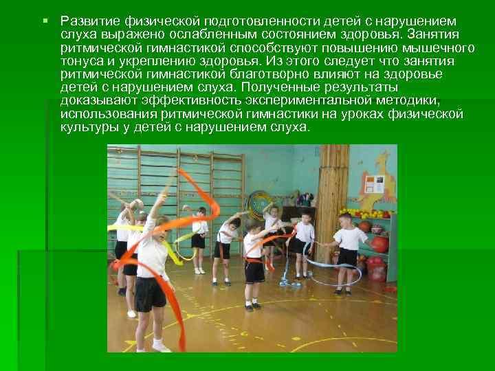 Развитие физической подготовленности детей с нарушением слуха выражено ослабленным состоянием здоровья. Занятия ритмической
