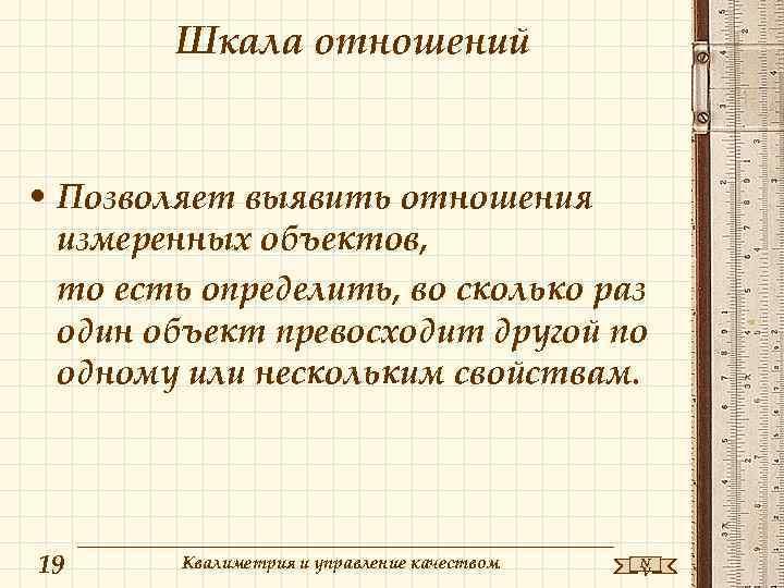 Шкала отношений • Позволяет выявить отношения измеренных объектов, то есть определить, во сколько раз