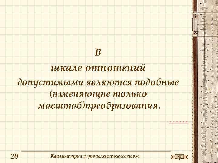 В шкале отношений допустимыми являются подобные (изменяющие только масштаб)преобразования. …… 20 Квалиметрия и управление