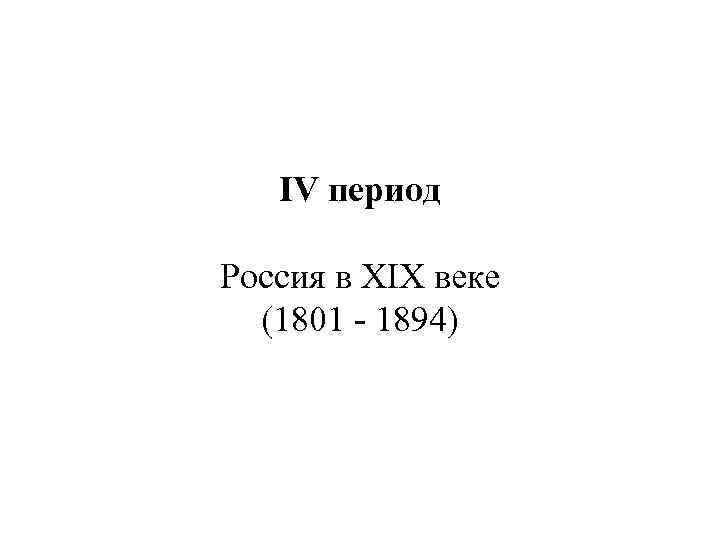 IV период Россия в XIX веке (1801 - 1894)