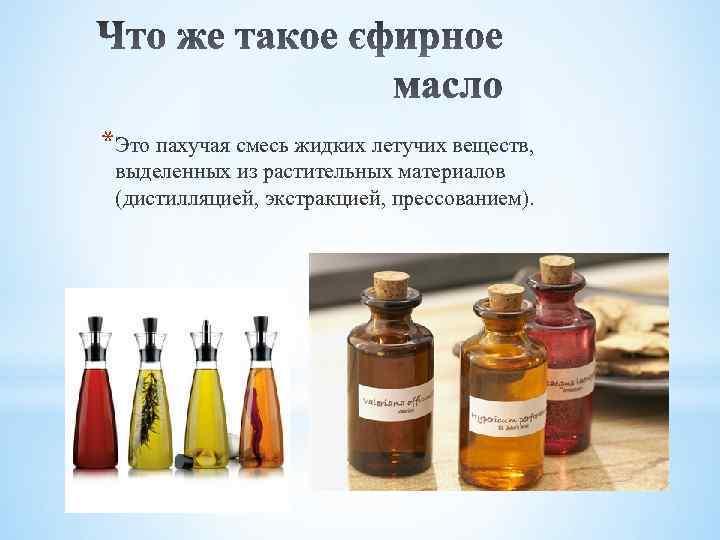 *Это пахучая смесь жидких летучих веществ, выделенных из растительных материалов (дистилляцией, экстракцией, прессованием).