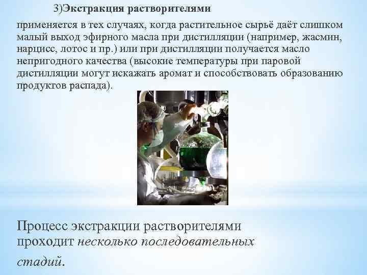 3)Экстракция растворителями применяется в тех случаях, когда растительное сырьё даёт слишком малый выход эфирного