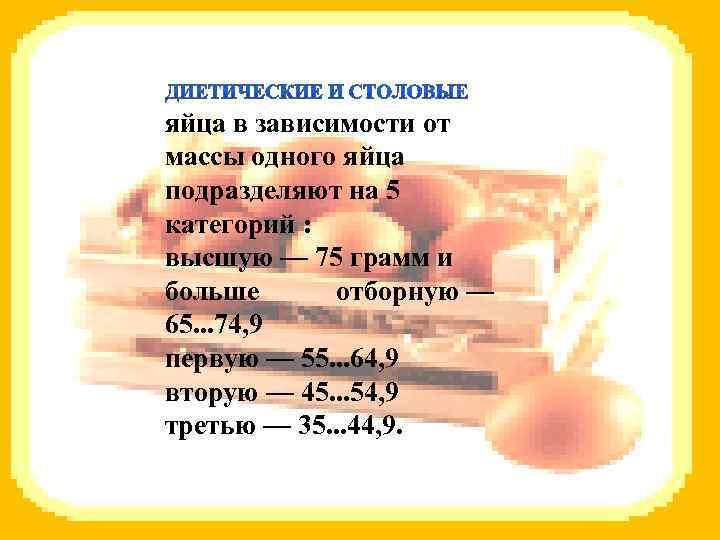 яйца в зависимости от массы одного яйца подразделяют на 5 категорий : высшую —