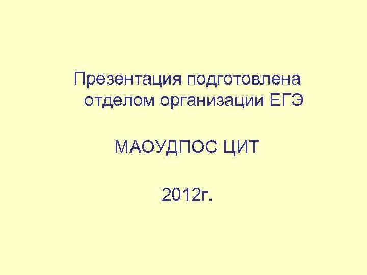 Презентация подготовлена отделом организации ЕГЭ МАОУДПОС ЦИТ 2012 г.