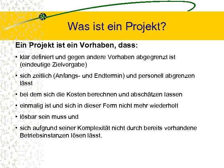 Was ist ein Projekt? Ein Projekt ist ein Vorhaben, dass: • klar definiert und