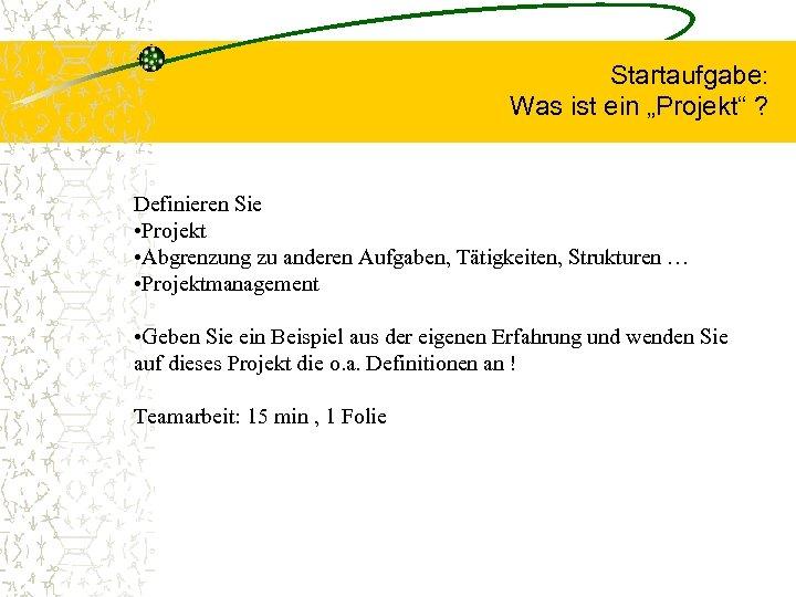 """Startaufgabe: Was ist ein """"Projekt"""" ? Definieren Sie • Projekt • Abgrenzung zu anderen"""