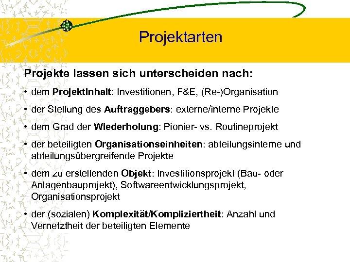 Projektarten Projekte lassen sich unterscheiden nach: • dem Projektinhalt: Investitionen, F&E, (Re-)Organisation • der