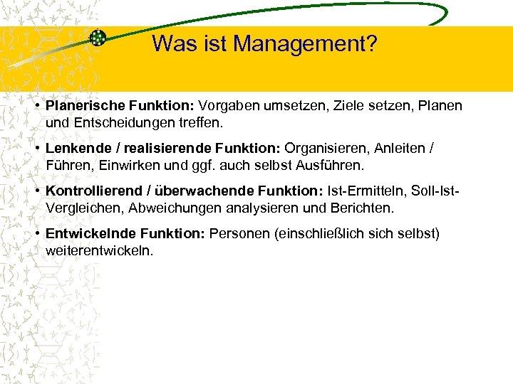 Was ist Management? • Planerische Funktion: Vorgaben umsetzen, Ziele setzen, Planen und Entscheidungen treffen.