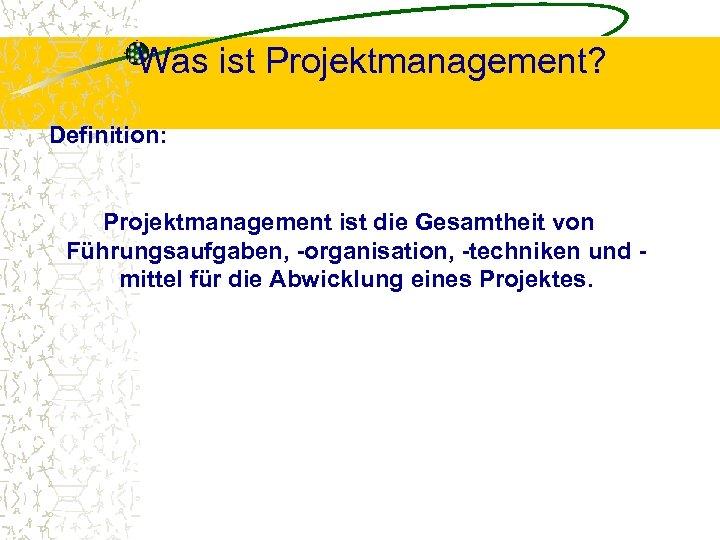 Was ist Projektmanagement? Definition: Projektmanagement ist die Gesamtheit von Führungsaufgaben, -organisation, -techniken und mittel