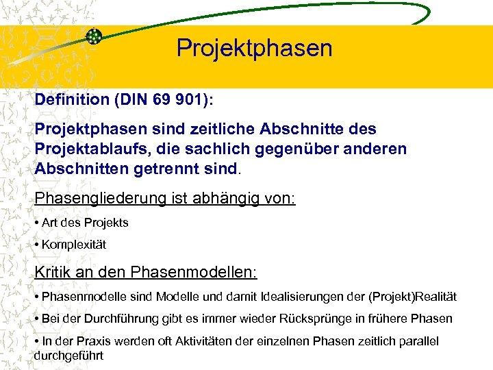 Projektphasen Definition (DIN 69 901): Projektphasen sind zeitliche Abschnitte des Projektablaufs, die sachlich gegenüber