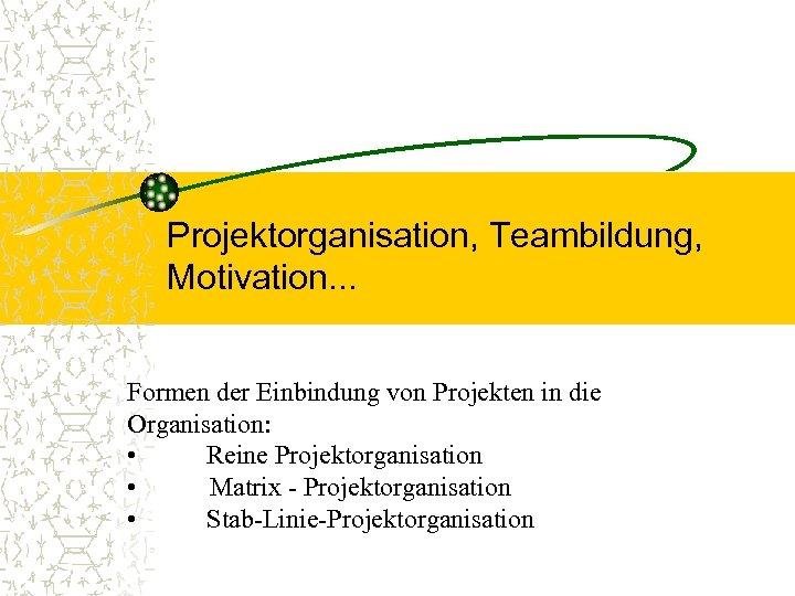 Projektorganisation, Teambildung, Motivation. . . Formen der Einbindung von Projekten in die Organisation: •