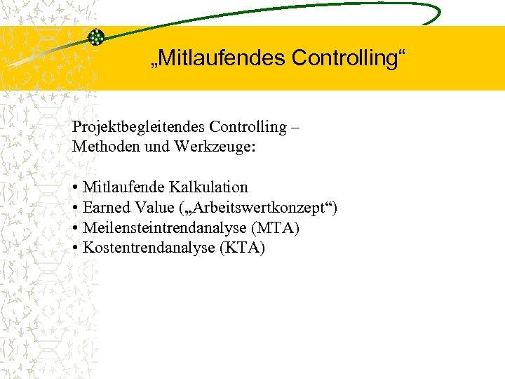 """""""Mitlaufendes Controlling"""" Projektbegleitendes Controlling – Methoden und Werkzeuge: • Mitlaufende Kalkulation • Earned Value"""
