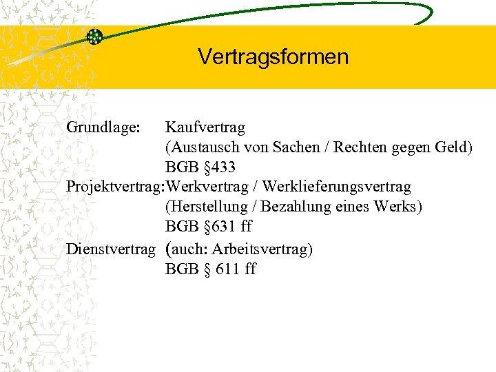 Vertragsformen Grundlage: Kaufvertrag (Austausch von Sachen / Rechten gegen Geld) BGB § 433 Projektvertrag: