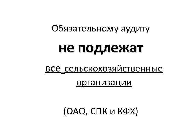 Обязательному аудиту не подлежат все сельскохозяйственные организации (ОАО, СПК и КФХ)