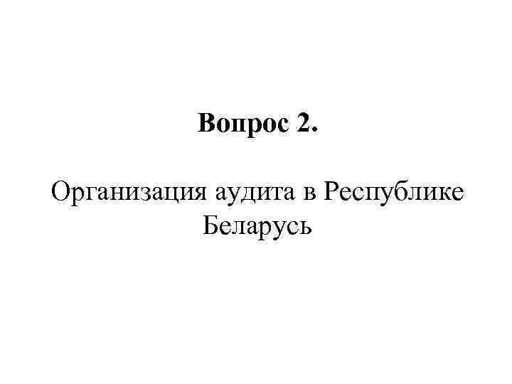 Вопрос 2. Организация аудита в Республике Беларусь