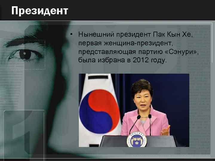 Президент • Нынешний президент Пак Кын Хе, первая женщина-президент, представляющая партию «Сэнури» , была