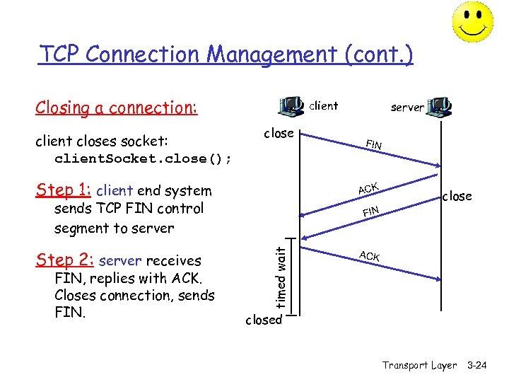 TCP Connection Management (cont. ) Closing a connection: client closes socket: client. Socket. close();