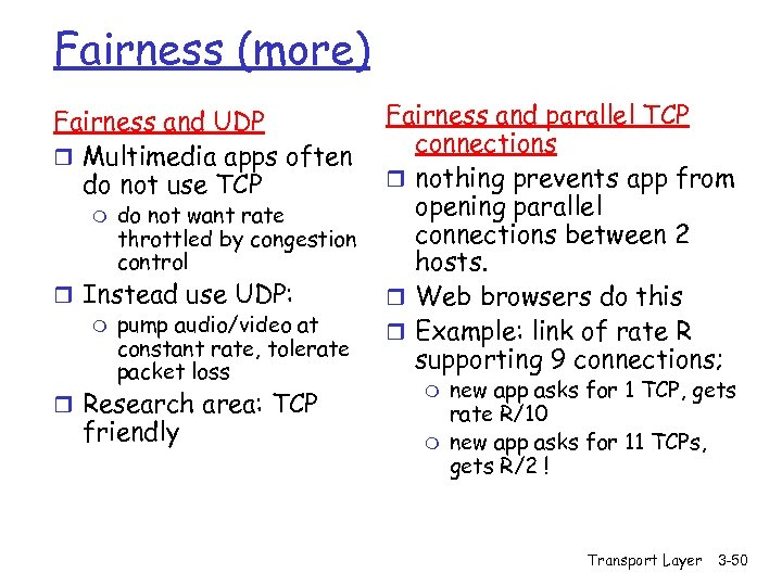 Fairness (more) Fairness and UDP r Multimedia apps often do not use TCP m