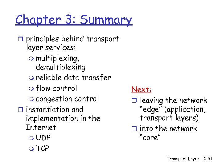 Chapter 3: Summary r principles behind transport layer services: m multiplexing, demultiplexing m reliable