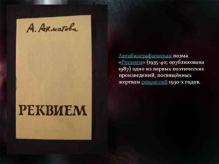 Автобиографическая поэма «Реквием» (1935 -40; опубликована 1987) одно из первых поэтических произведений, посвящённых жертвам