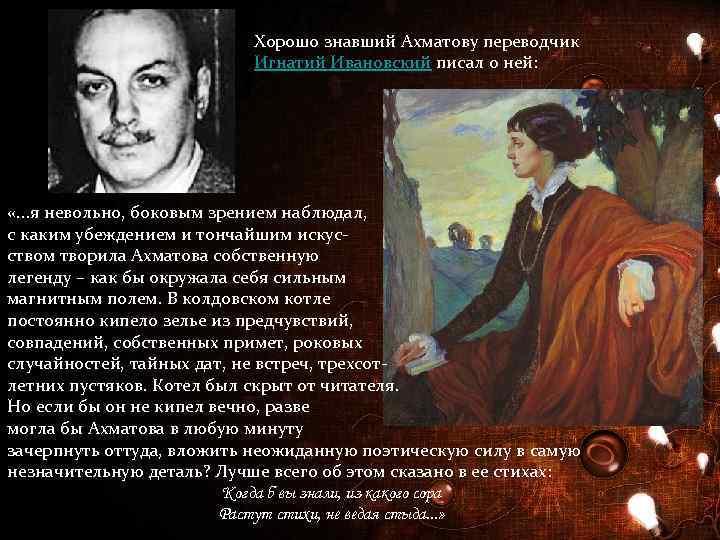 Хорошо знавший Ахматову переводчик Игнатий Ивановский писал о ней: «. . . я невольно,