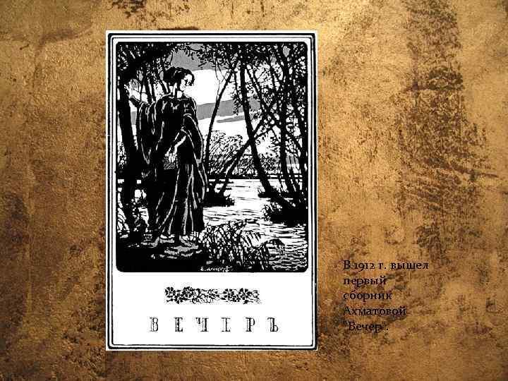 В 1912 г. вышел первый сборник Ахматовой
