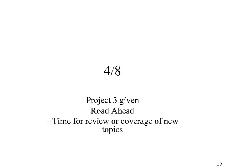 4/8 Project 3 given Road Ahead --Time for review or coverage of new topics