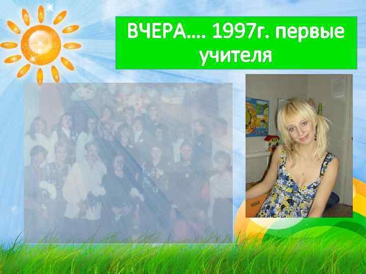 ВЧЕРА…. 1997 г. первые учителя