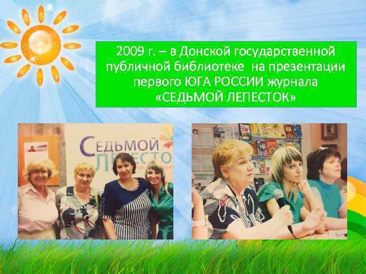 2009 г. – в Донской государственной публичной библиотеке на презентации первого ЮГА РОССИИ журнала