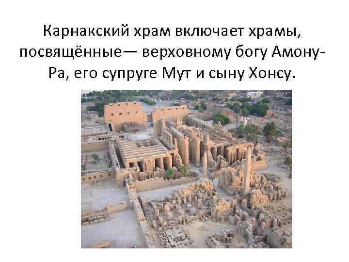 Карнакский храм включает храмы, посвящённые— верховному богу Амону. Ра, его супруге Мут и сыну