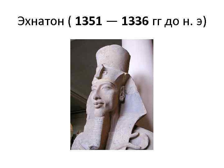 Эхнатон ( 1351 — 1336 гг до н. э)