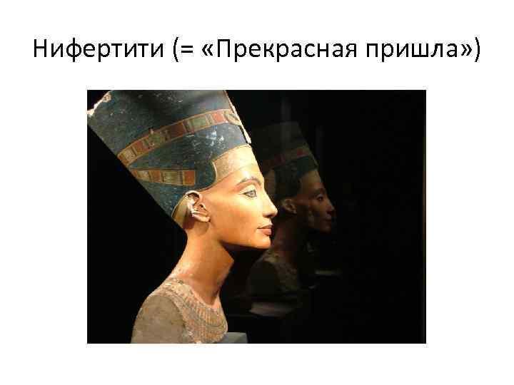 Нифертити (= «Прекрасная пришла» )