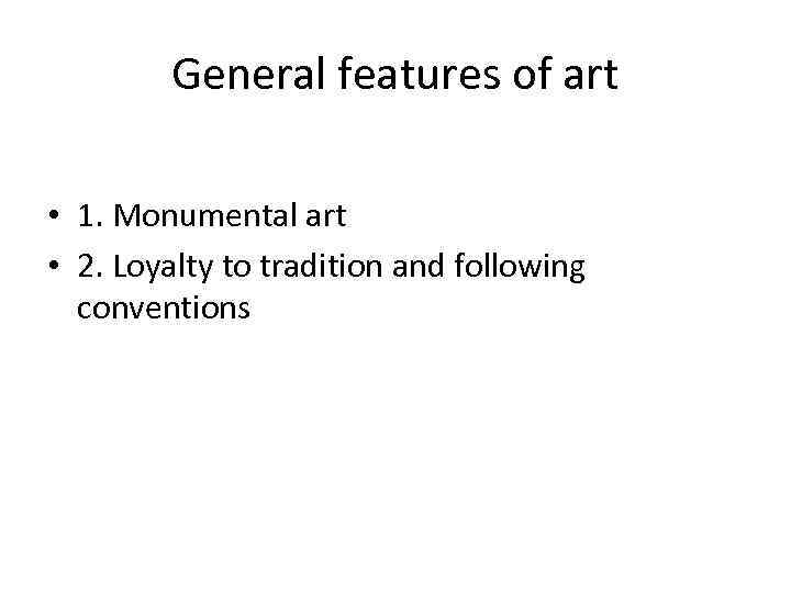 General features of art • 1. Monumental art • 2. Loyalty to tradition and